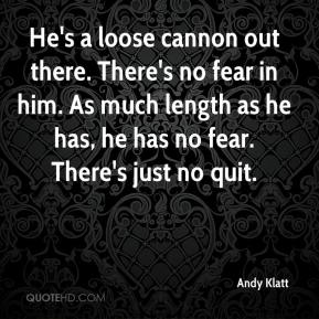 Andy Klatt - He's a loose cannon out there. There's no fear in him. As much length as he has, he has no fear. There's just no quit.