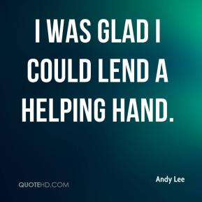 Andy Lee - I was glad I could lend a helping hand.