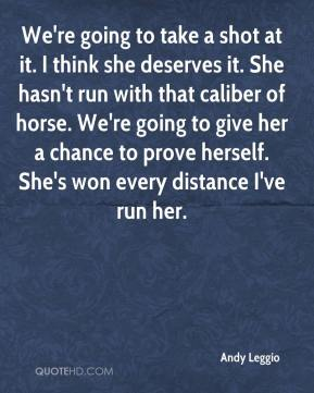 Andy Leggio - We're going to take a shot at it. I think she deserves it. She hasn't run with that caliber of horse. We're going to give her a chance to prove herself. She's won every distance I've run her.