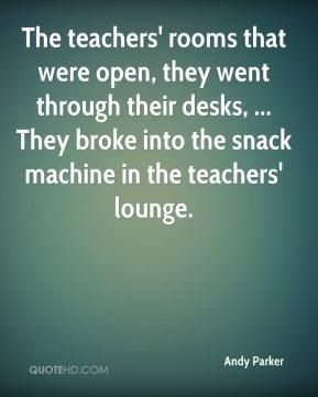 Andy Parker - The teachers' rooms that were open, they went through their desks, ... They broke into the snack machine in the teachers' lounge.