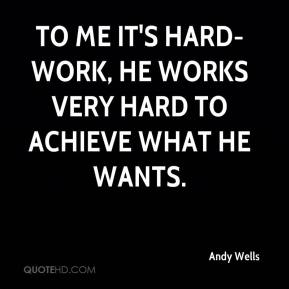 Andy Wells - to me it's hard-work, he works very hard to achieve what he wants.