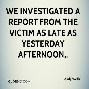 Andy Wells - We investigated a report from the victim as late as yesterday afternoon.