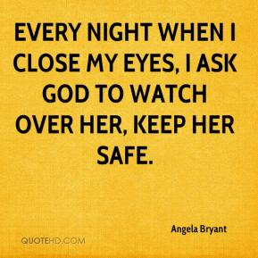 Angela Bryant - Every night when I close my eyes, I ask God to watch over her, keep her safe.