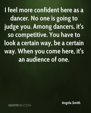 Angela Smith - I feel more confident here as a dancer. No one is going to judge you. Among dancers, it's so competitive. You have to look a certain way, be a certain way. When you come here, it's an audience of one.