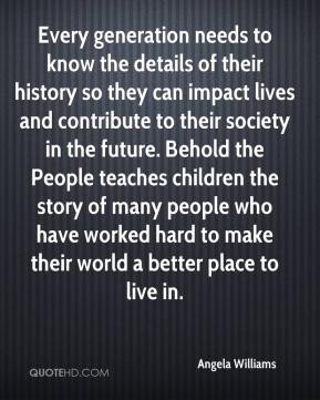 Angela Williams - Every generation needs to know the details of their history so they can impact lives and contribute to their society in the future. Behold the People teaches children the story of many people who have worked hard to make their world a better place to live in.