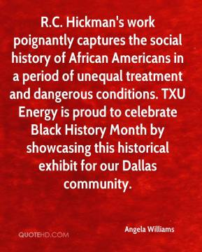 Angela Williams - R.C. Hickman's work poignantly captures the social history of African Americans in a period of unequal treatment and dangerous conditions. TXU Energy is proud to celebrate Black History Month by showcasing this historical exhibit for our Dallas community.