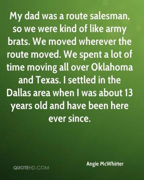 My dad was a route salesman, so we were kind of like army brats. We moved wherever the route moved. We spent a lot of time moving all over Oklahoma and Texas. I settled in the Dallas area when I was about 13 years old and have been here ever since.