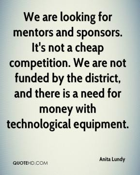 Anita Lundy - We are looking for mentors and sponsors. It's not a cheap competition. We are not funded by the district, and there is a need for money with technological equipment.