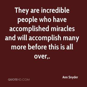 Ann Snyder - They are incredible people who have accomplished miracles and will accomplish many more before this is all over.