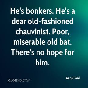 He's bonkers. He's a dear old-fashioned chauvinist. Poor, miserable old bat. There's no hope for him.