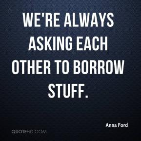 Anna Ford - We're always asking each other to borrow stuff.