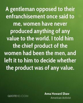 Anna Howard Shaw - A gentleman opposed to their enfranchisement once said to me, women have never produced anything of any value to the world. I told him the chief product of the women had been the men, and left it to him to decide whether the product was of any value.