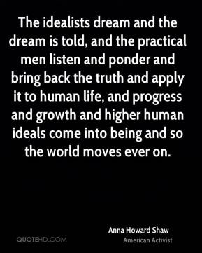 Anna Howard Shaw - The idealists dream and the dream is told, and the practical men listen and ponder and bring back the truth and apply it to human life, and progress and growth and higher human ideals come into being and so the world moves ever on.