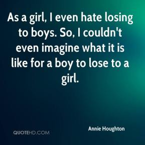 Annie Houghton - As a girl, I even hate losing to boys. So, I couldn't even imagine what it is like for a boy to lose to a girl.