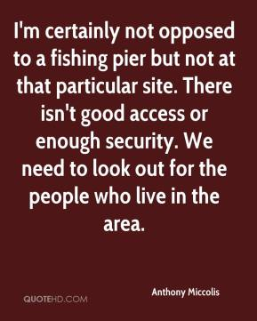 Anthony Miccolis - I'm certainly not opposed to a fishing pier but not at that particular site. There isn't good access or enough security. We need to look out for the people who live in the area.