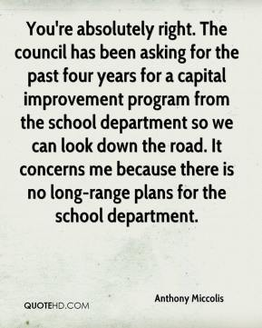 Anthony Miccolis - You're absolutely right. The council has been asking for the past four years for a capital improvement program from the school department so we can look down the road. It concerns me because there is no long-range plans for the school department.