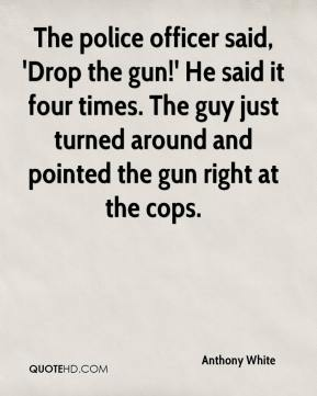 Anthony White - The police officer said, 'Drop the gun!' He said it four times. The guy just turned around and pointed the gun right at the cops.