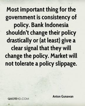 Anton Gunawan - Most important thing for the government is consistency of policy. Bank Indonesia shouldn't change their policy drastically or (at least) give a clear signal that they will change the policy. Market will not tolerate a policy slippage.