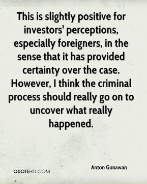 Anton Gunawan - This is slightly positive for investors' perceptions, especially foreigners, in the sense that it has provided certainty over the case. However, I think the criminal process should really go on to uncover what really happened.