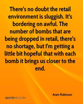 Aram Rubinson - There's no doubt the retail environment is sluggish. It's bordering on awful. The number of bombs that are being dropped in retail, there's no shortage, but I'm getting a little bit hopeful that with each bomb it brings us closer to the end.
