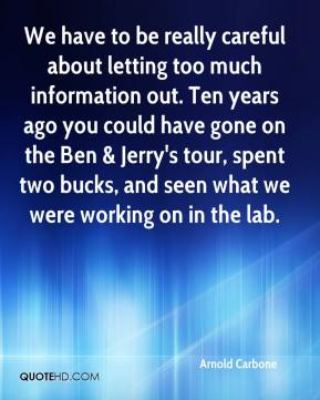 We have to be really careful about letting too much information out. Ten years ago you could have gone on the Ben & Jerry's tour, spent two bucks, and seen what we were working on in the lab.