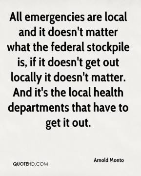 Arnold Monto - All emergencies are local and it doesn't matter what the federal stockpile is, if it doesn't get out locally it doesn't matter. And it's the local health departments that have to get it out.
