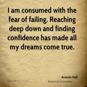I am consumed with the fear of failing. Reaching deep down and finding confidence has made all my dreams come true.