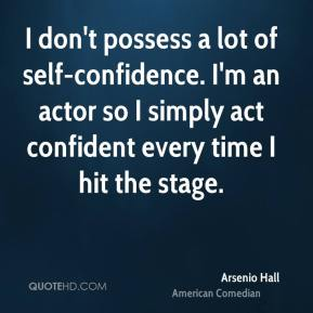 Arsenio Hall - I don't possess a lot of self-confidence. I'm an actor so I simply act confident every time I hit the stage.
