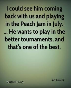 Art Alvarez - I could see him coming back with us and playing in the Peach Jam in July. ... He wants to play in the better tournaments, and that's one of the best.