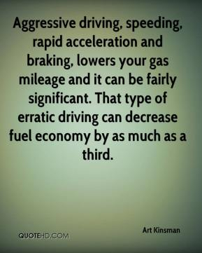 Aggressive driving, speeding, rapid acceleration and braking, lowers your gas mileage and it can be fairly significant. That type of erratic driving can decrease fuel economy by as much as a third.