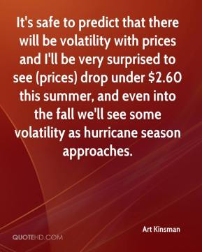 It's safe to predict that there will be volatility with prices and I'll be very surprised to see (prices) drop under $2.60 this summer, and even into the fall we'll see some volatility as hurricane season approaches.