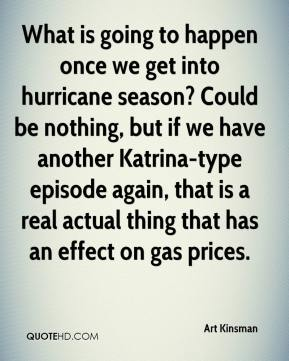 Art Kinsman - What is going to happen once we get into hurricane season? Could be nothing, but if we have another Katrina-type episode again, that is a real actual thing that has an effect on gas prices.