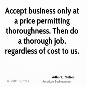 Arthur C. Nielsen - Accept business only at a price permitting thoroughness. Then do a thorough job, regardless of cost to us.