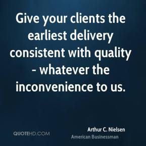 Arthur C. Nielsen - Give your clients the earliest delivery consistent with quality - whatever the inconvenience to us.