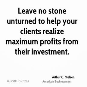 Arthur C. Nielsen - Leave no stone unturned to help your clients realize maximum profits from their investment.