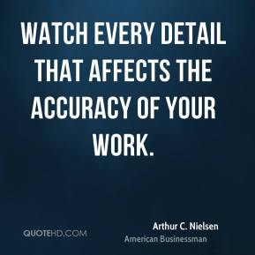 Arthur C. Nielsen - Watch every detail that affects the accuracy of your work.