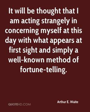 Arthur E. Waite - It will be thought that I am acting strangely in concerning myself at this day with what appears at first sight and simply a well-known method of fortune-telling.