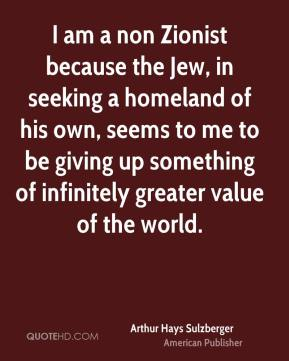 Arthur Hays Sulzberger - I am a non Zionist because the Jew, in seeking a homeland of his own, seems to me to be giving up something of infinitely greater value of the world.