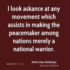 Arthur Hays Sulzberger - I look askance at any movement which assists in making the peacemaker among nations merely a national warrior.