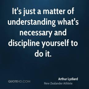 Arthur Lydiard - It's just a matter of understanding what's necessary and discipline yourself to do it.