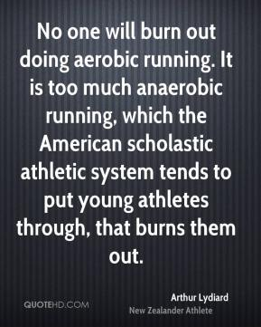 Arthur Lydiard - No one will burn out doing aerobic running. It is too much anaerobic running, which the American scholastic athletic system tends to put young athletes through, that burns them out.