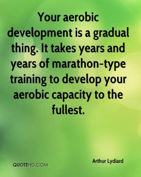 Arthur Lydiard - Your aerobic development is a gradual thing. It takes years and years of marathon-type training to develop your aerobic capacity to the fullest.