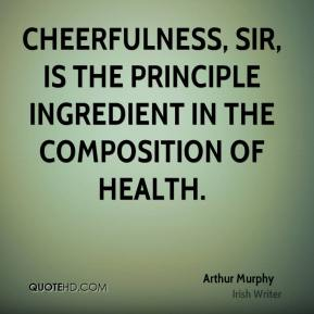 Cheerfulness, sir, is the principle ingredient in the composition of health.