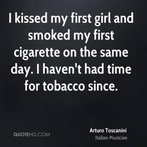 Arturo Toscanini - I kissed my first girl and smoked my first cigarette on the same day. I haven't had time for tobacco since.