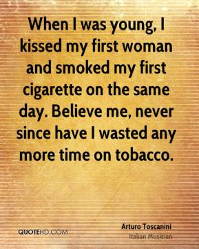 When I was young, I kissed my first woman and smoked my first cigarette on the same day. Believe me, never since have I wasted any more time on tobacco.