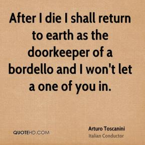 Arturo Toscanini - After I die I shall return to earth as the doorkeeper of a bordello and I won't let a one of you in.