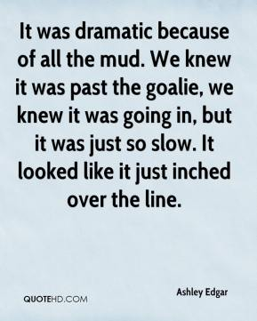 It was dramatic because of all the mud. We knew it was past the goalie, we knew it was going in, but it was just so slow. It looked like it just inched over the line.