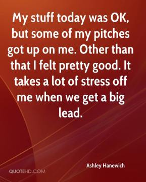 Ashley Hanewich - My stuff today was OK, but some of my pitches got up on me. Other than that I felt pretty good. It takes a lot of stress off me when we get a big lead.