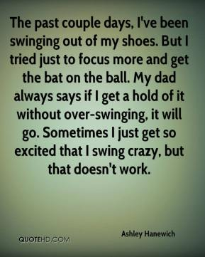 Ashley Hanewich - The past couple days, I've been swinging out of my shoes. But I tried just to focus more and get the bat on the ball. My dad always says if I get a hold of it without over-swinging, it will go. Sometimes I just get so excited that I swing crazy, but that doesn't work.