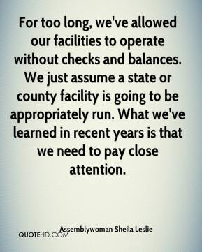 Assemblywoman Sheila Leslie - For too long, we've allowed our facilities to operate without checks and balances. We just assume a state or county facility is going to be appropriately run. What we've learned in recent years is that we need to pay close attention.